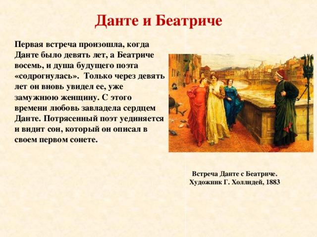 Данте и Беатриче Первая встреча произошла, когда Данте было девять лет, а Беатриче восемь, и душа будущего поэта «содрогнулась». Только через девять лет он вновь увидел ее, уже замужнюю женщину. С этого времени любовь завладела сердцем Данте. Потрясенный поэт уединяется и видит сон, который он описал в своем первом сонете. Встреча Данте с Беатриче. Художник Г. Холлидей, 1883