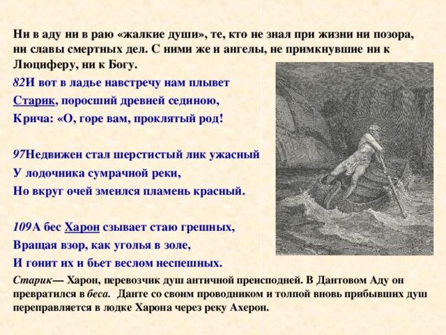 Ни в аду ни в раю «жалкие души», те, кто не знал при жизни ни позора, ни славы смертных дел. С ними же и ангелы, не примкнувшие ни к Люциферу, ни к Богу. 82 И вот в ладье навстречу нам плывет Старик , поросший древней сединою, Крича: «О, горе вам, проклятый род!  97 Недвижен стал шерстистый лик ужасный У лодочника сумрачной реки, Но вкруг очей змеился пламень красный.  109 А бес Харон сзывает стаю грешных, Вращая взор, как уголья в золе, И гонит их и бьет веслом неспешных. Старик — Харон, перевозчик душ античной преисподней. В Дантовом Аду он превратился в беса. Данте со своим проводником и толпой вновь прибывших душ переправляется в лодке Харона через реку Ахерон.