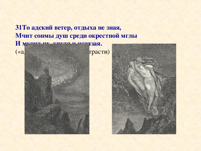 31То адский ветер, отдыха не зная,  Мчит сонмы душ среди окрестной мглы  И мучит их, крутя и истязая.  («адский ветер» – вихрь страсти)