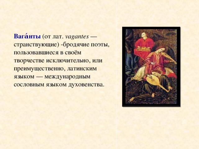 Вага́нты (отлат. vagantes — странствующие) -бродячиепоэты, пользовавшиеся в своём творчестве исключительно, или преимущественно,латинским языком— международным сословным языкомдуховенства.