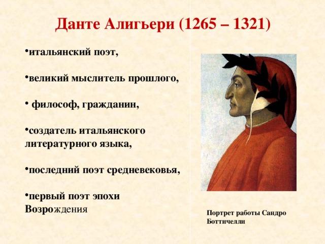 Данте Алигьери (1265 – 1321) итальянский поэт,  великий мыслитель прошлого,   философ, гражданин,  создатель итальянского литературного языка,  последний поэт средневековья,  первый поэт эпохи Возро ждения Портрет работы Сандро Боттичелли