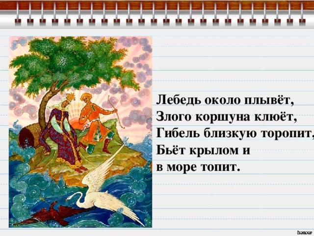 Лебедь около плывёт, Злого коршуна клюёт, Гибель близкую торопит, Бьёт крылом и в море топит.