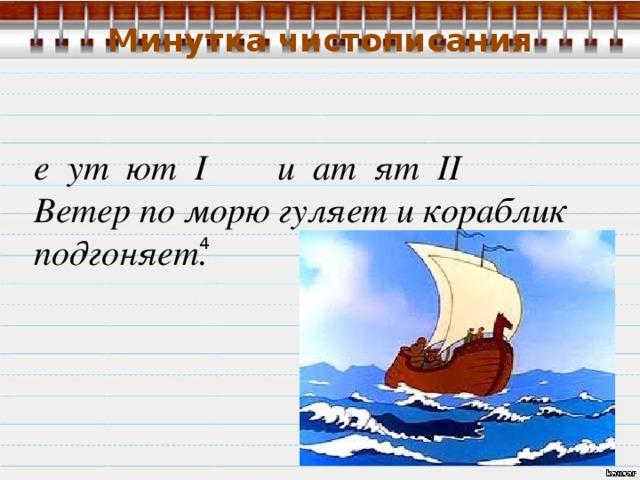 Минутка чистописания е ут ют I и ат ят II Ветер по морю гуляет и кораблик подгоняет.  4