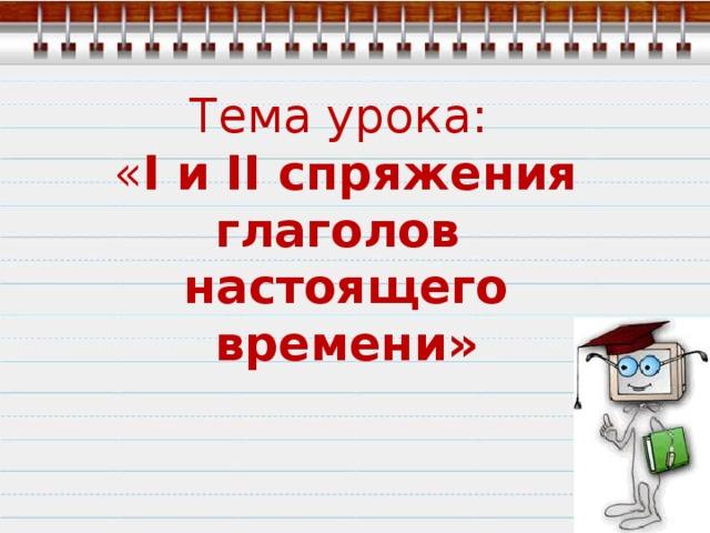 Тема урока: « I и II спряжения глаголов настоящего времени»