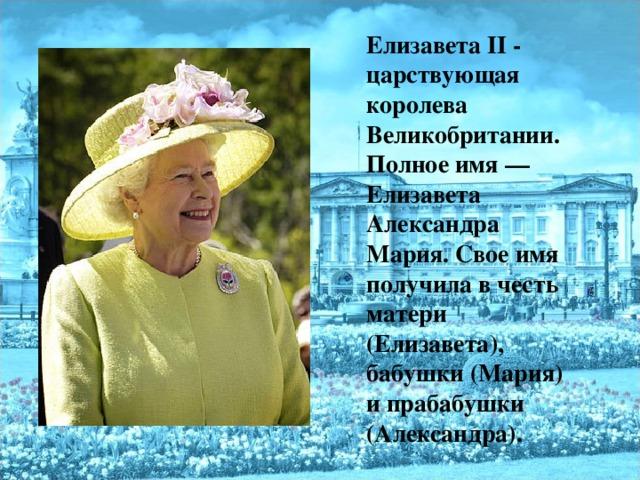 Елизавета II - царствующая королева Великобритании. Полное имя— Елизавета Александра Мария. Свое имя получила в честь матери (Елизавета), бабушки (Мария) и прабабушки (Александра).