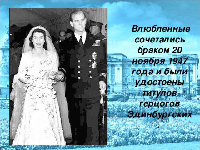 Влюбленные сочетались браком 20 ноября 1947 года и были удостоены титулов герцогов Эдинбургских.  Влюбленные сочетались браком 20 ноября 1947 года и были удостоены титулов герцогов Эдинбургских.