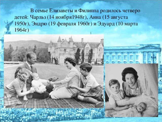 В семье Елизаветы и Филиппа родилось четверо детей: Чарльз (14 ноября1948г), Анна (15 августа 1950г), Эндрю (19 февраля 1960г) и Эдуард (10 марта 1964г)
