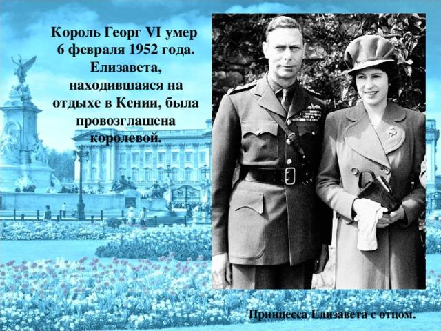 Король Георг VI умер 6 февраля 1952 года. Елизавета, находившаяся на отдыхе в Кении, была провозглашена королевой.  Принцесса Елизавета с отцом.