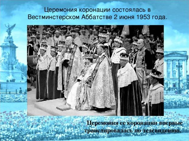 Церемония коронации состоялась в Вестминстерском Аббатстве 2 июня 1953 года. Церемония ее коронации впервые транслировалась по телевидению.