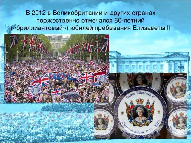 В 2012 в Великобритании и других странах торжественно отмечался 60-летний («бриллиантовый») юбилей пребывания Елизаветы II на престоле. .