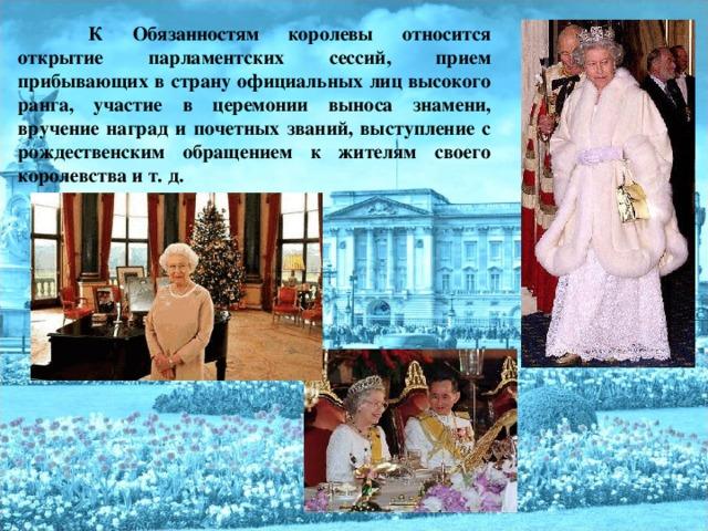 К Обязанностям королевы относится открытие парламентских сессий, прием прибывающих в страну официальных лиц высокого ранга, участие в церемонии выноса знамени, вручение наград и почетных званий, выступление с рождественским обращением к жителям своего королевства и т. д.