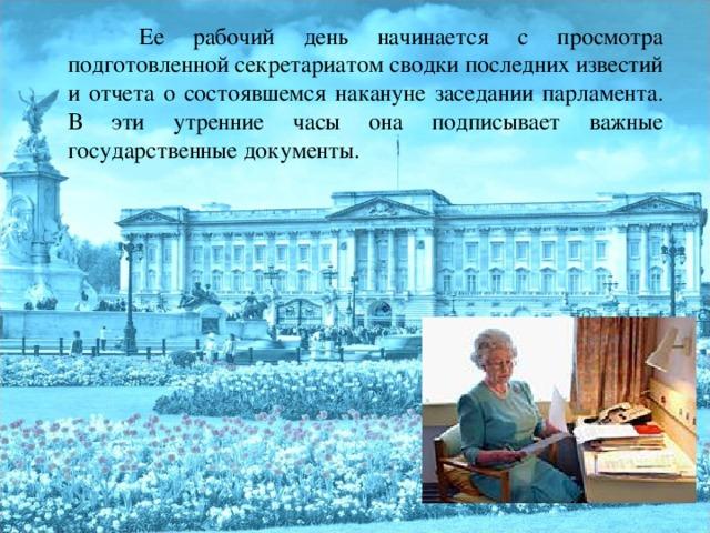 Ее рабочий день начинается с просмотра подготовленной секретариатом сводки последних известий и отчета о состоявшемся накануне заседании парламента. В эти утренние часы она подписывает важные государственные документы.