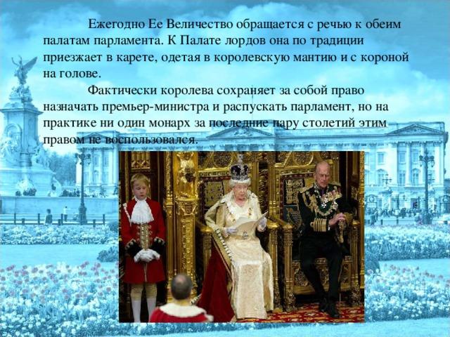 Ежегодно Ее Величество обращается с речью к обеим палатам парламента. К Палате лордов она по традиции приезжает в карете, одетая в королевскую мантию и с короной на голове.  Фактически королева сохраняет за собой право назначать премьер-министра и распускать парламент, но на практике ни один монарх за последние пару столетий этим правом не воспользовался.