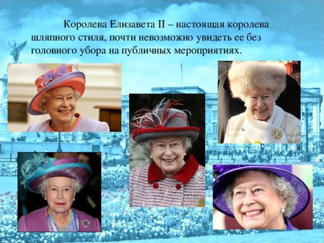 Королева Елизавета II – настоящая королева шляпного стиля, почти невозможно увидеть ее без головного убора на публичных мероприятиях.