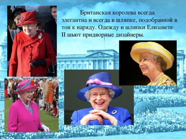 Британская королева всегда элегантна и всегда в шляпке, подобранной в тон к наряду. Одежду и шляпки Елизавете II шьют придворные дизайнеры.