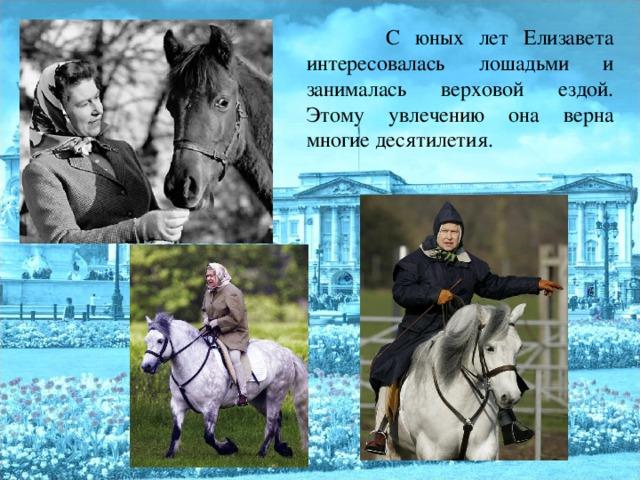 С юных лет Елизавета интересовалась лошадьми и занималась верховой ездой. Этому увлечению она верна многие десятилетия.