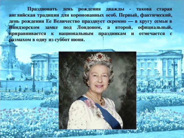 Праздновать день рождения дважды - такова старая английская традиция для коронованных особ. Первый, фактический, день рождения Ее Величество празднует скромно — в кругу семьи в Виндзорском замке под Лондоном, а второй, официальный, приравнивается к национальным праздникам и отмечается с размахом в одну из суббот июня.