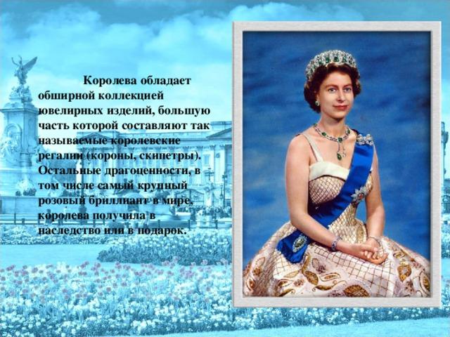 Королева обладает обширной коллекцией ювелирных изделий, большую часть которой составляют так называемые королевские регалии (короны, скипетры). Остальные драгоценности, в том числе самый крупный розовый бриллиант в мире, королева получила в наследство или в подарок.