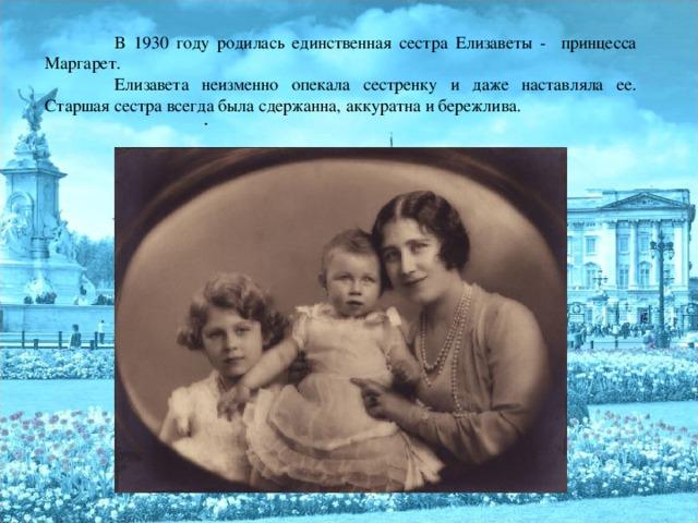 В 1930 году родилась единственная сестра Елизаветы - принцесса Маргарет.  Елизавета неизменно опекала сестренку и даже наставляла ее. Старшая сестра всегда была сдержанна, аккуратна и бережлива.