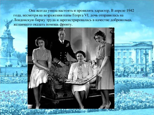 Она всегда умела настоять и проявлять характер. В апреле 1942 года, несмотря на возражения папы Георга VI , дочь отправилась на Лондонскую биржу труда и зарегистрировалась в качестве добровольца, желающего оказать помощь фронту.