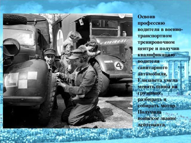 Освоив профессию водителя в военно-транспортном тренировочном центре и получив квалификацию водителя санитарного автомобиля, Елизавета умела менять шины на грузовике, разбирать и собирать мотор.  Получила воинское звание лейтенанта .