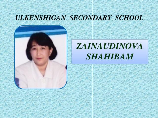 ULKENSHIGAN SECONDARY SCHOOL ZAINAUDINOVA SHAHIBAM