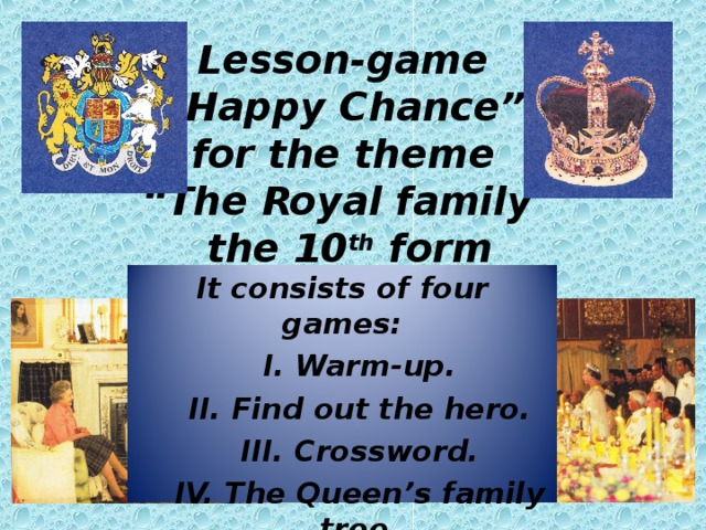 """Lesson-game  """"Happy Chance""""  for the theme  """"The Royal family""""  the 10 th form   It consists of four games: I. Warm-up. II. Find out the hero. III. Crossword. IV. The Queen's family tree."""