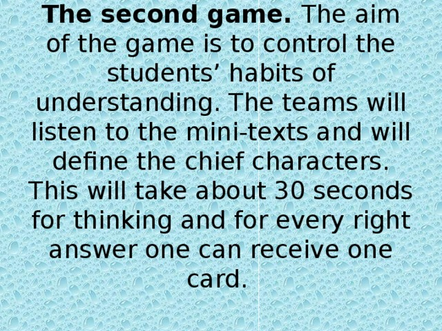 The second game. The aim of the game is to control the students' habits of understanding. The teams will listen to the mini-texts and will define the chief characters. This will take about 30 seconds for thinking and for every right answer one can receive one card.
