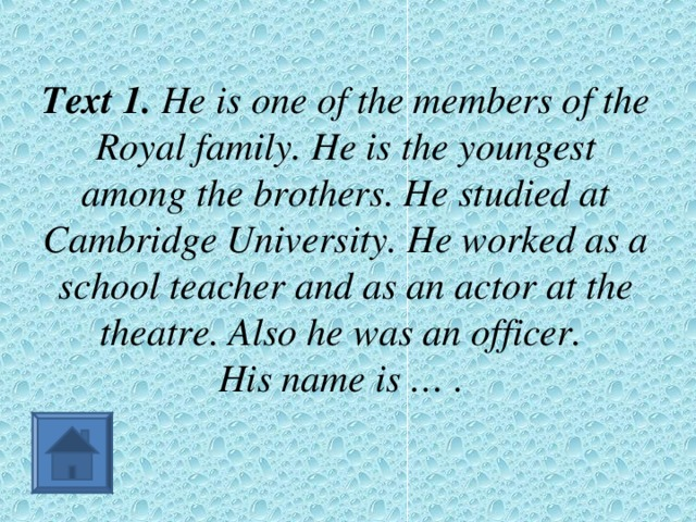 Text 1. He is one of the members of the Royal family. He is the youngest among the brothers. He studied at Cambridge University. He worked as a school teacher and as an actor at the theatre. Also he was an officer.  His name is … .