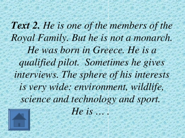 Text 2. He is one of the members of the Royal Family. But he is not a monarch. He was born in Greece. He is a qualified pilot. Sometimes he gives interviews. The sphere of his interests is very wide: environment, wildlife, science and technology and sport.  He is … .