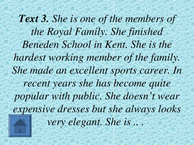 Text 3. She is one of the members of the Royal Family. She finished Beneden School in Kent. She is the hardest working member of the family. She made an excellent sports career. In recent years she has become quite popular with public. She doesn't wear expensive dresses but she always looks very elegant. She is .. .