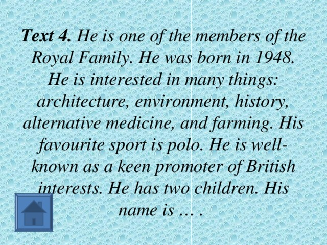 Text 4. He is one of the members of the Royal Family. He was born in 1948. He is interested in many things: architecture, environment, history, alternative medicine, and farming. His favourite sport is polo. He is well-known as a keen promoter of British interests. He has two children. His name is … .