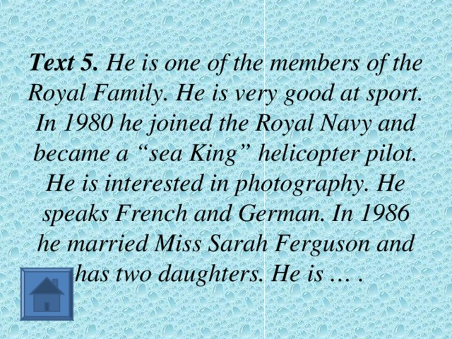"""Text 5. He is one of the members of the Royal Family. He is very good at sport. In 1980 he joined the Royal Navy and became a """"sea King"""" helicopter pilot. He is interested in photography. He speaks French and German. In 1986 he married Miss Sarah Ferguson and has two daughters. He is … ."""