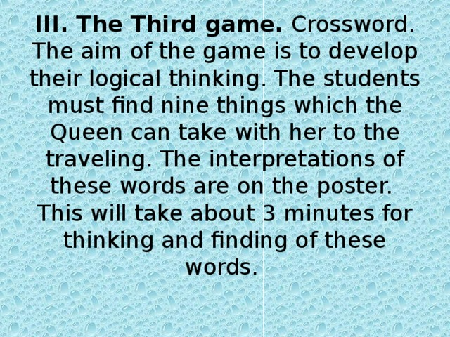 III. The Third game. Crossword. The aim of the game is to develop their logical thinking. The students must find nine things which the Queen can take with her to the traveling. The interpretations of these words are on the poster.  This will take about 3 minutes for thinking and finding of these words.