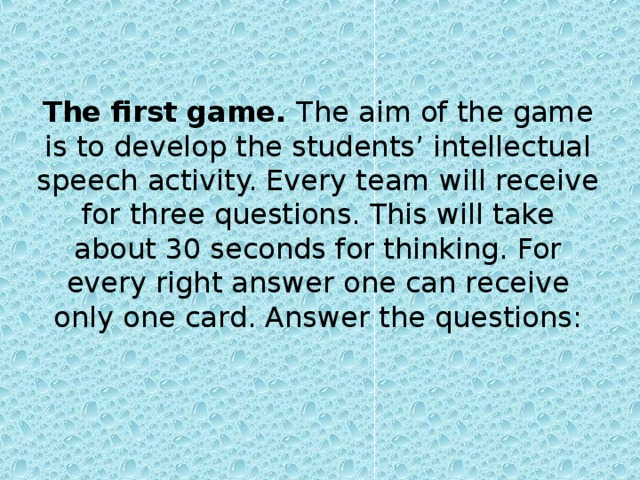 The first game. The aim of the game is to develop the students' intellectual speech activity. Every team will receive for three questions. This will take about 30 seconds for thinking. For every right answer one can receive only one card. Answer the questions: