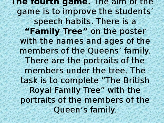 """The fourth game. The aim of the game is to improve the students' speech habits. There is a """"Family Tree"""" on the poster with the names and ages of the members of the Queens' family. There are the portraits of the members under the tree. The task is to complete """"The British Royal Family Tree"""" with the portraits of the members of the Queen's family."""