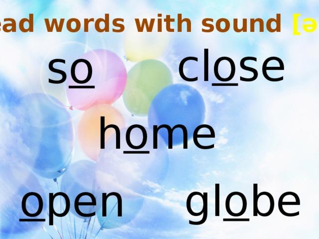 Read words with sound [əu] cl o se s o h o me gl o be o pen
