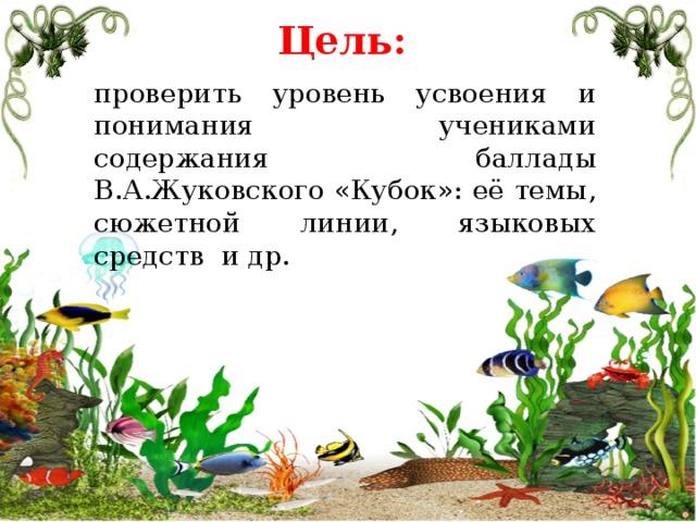 Цель: проверить уровень усвоения и понимания учениками содержания баллады В.А.Жуковского «Кубок»: её темы, сюжетной линии, языковых средств и др.