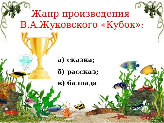 Жанр произведения В.А.Жуковского «Кубок»: а) сказка; б) рассказ; в) баллада