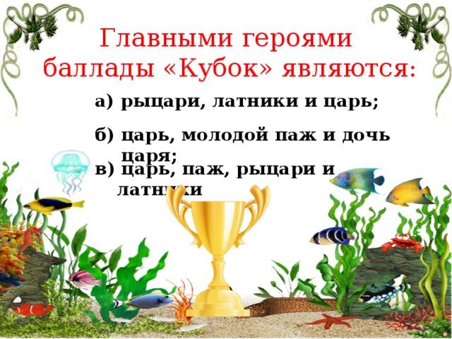 Главными героями баллады «Кубок» являются: а) рыцари, латники и царь; б) царь, молодой паж и дочь царя; в) царь, паж, рыцари и латники