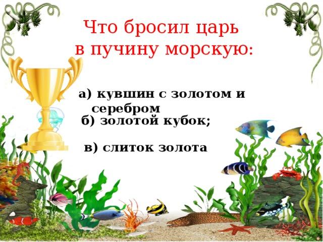 Что бросил царь в пучину морскую: а) кувшин с золотом и серебром б) золотой кубок; в) слиток золота