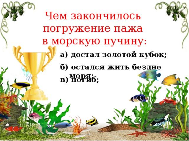 Чем закончилось погружение пажа в морскую пучину: а) достал золотой кубок; б) остался жить бездне моря; в) погиб;