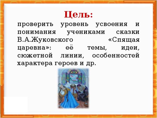Цель: проверить уровень усвоения и понимания учениками сказки В.А.Жуковского «Спящая царевна»: её темы, идеи, сюжетной линии, особенностей характера героев и др.