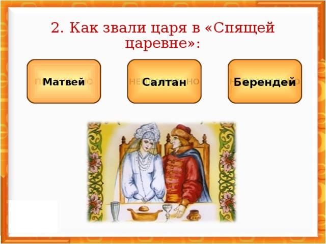 2. Как звали царя в «Спящей царевне»: НЕПРАВИЛЬНО НЕПРАВИЛЬНО ПРАВИЛЬНО Салтан Берендей Матвей