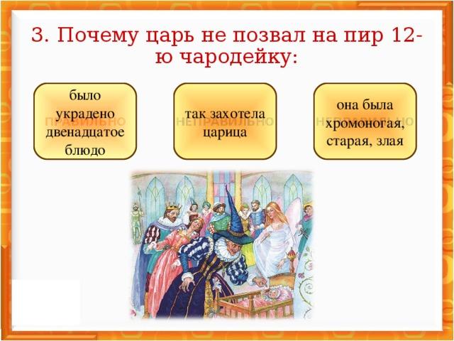 3. Почему царь не позвал на пир 12-ю чародейку: НЕПРАВИЛЬНО НЕПРАВИЛЬНО ПРАВИЛЬНО она была хромоногая, старая, злая так захотела царица было украдено двенадцатое блюдо