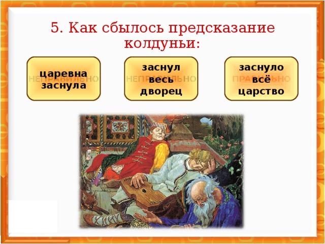 5. Как сбылось предсказание колдуньи: НЕПРАВИЛЬНО НЕПРАВИЛЬНО ПРАВИЛЬНО заснул весь дворец царевна заснула заснуло всё царство