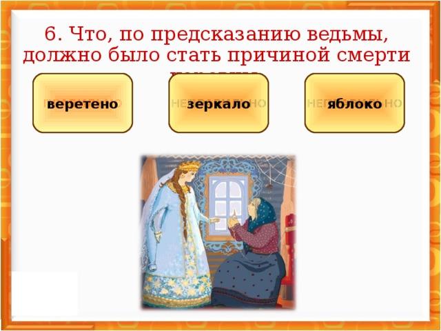 6. Что, по предсказанию ведьмы, должно было стать причиной смерти царевны: НЕПРАВИЛЬНО НЕПРАВИЛЬНО ПРАВИЛЬНО яблоко зеркало веретено