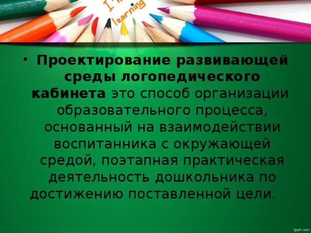 Проектирование развивающей среды логопедического кабинета это способ организации образовательного процесса, основанный на взаимодействии воспитанника с окружающей средой, поэтапная практическая деятельность дошкольника по достижению поставленной цели.