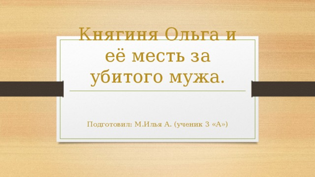 Княгиня Ольга и её месть за убитого мужа. Подготовил: М.Илья А. (ученик 3 «А»)