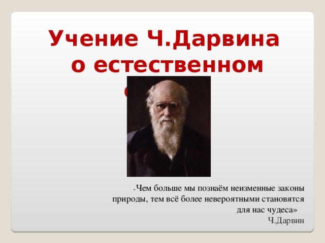 Учение Ч.Дарвина о естественном отборе  « Чем больше мы познаём неизменные законы природы, тем всё более невероятными становятся для нас чудеса»  Ч.Дарвин